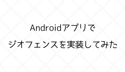 Androidアプリでジオフェンス(Geofence)を実装してみた